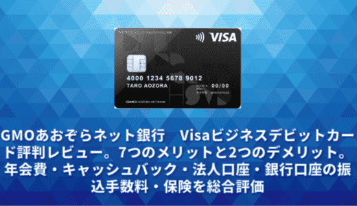 GMOあおぞらネット銀行 Visaビジネスデビットカード評判レビュー。7つのメリットと2つのデメリット。年会費・キャッシュバック・法人口座・振込手数料・保険を総合評価