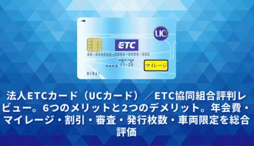 法人ETCカード(UCカード)/ETC協同組合評判レビュー。6つのメリットと2つのデメリット。年会費・マイレージ・割引・審査・発行枚数・車両限定を総合評価