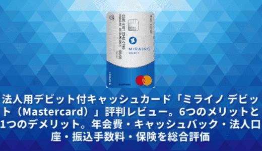 法人用デビット付キャッシュカード「ミライノ デビット(Mastercard)」評判レビュー。6つのメリットと1つのデメリット。年会費・キャッシュバック・法人口座・振込手数料・保険を総合評価
