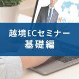 【オンライン】短時間集中越境EC完全網羅セミナー+B2B越境EC(+補助金情報)